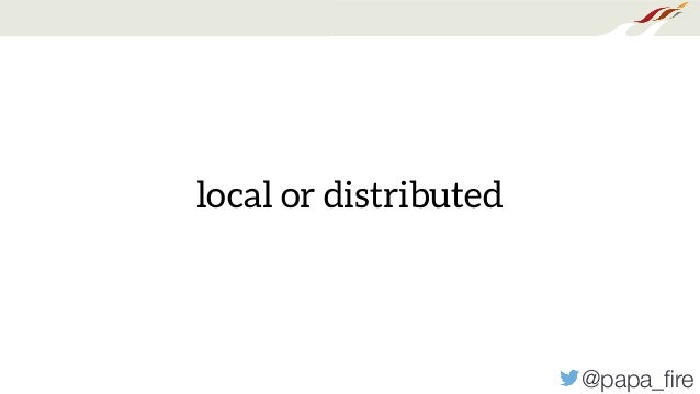 @papa_fire local or distributed