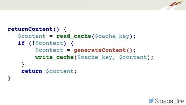 @papa_fire returnContent() { $content = read_cache($cache_key); if (!$content) { $content = generateContent(); write_cache(...