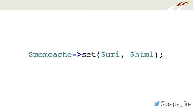 @papa_fire $memcache->set($uri, $html);