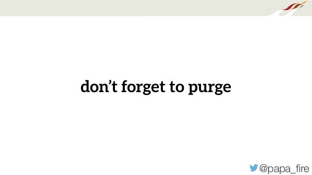 @papa_fire don't forget to purge