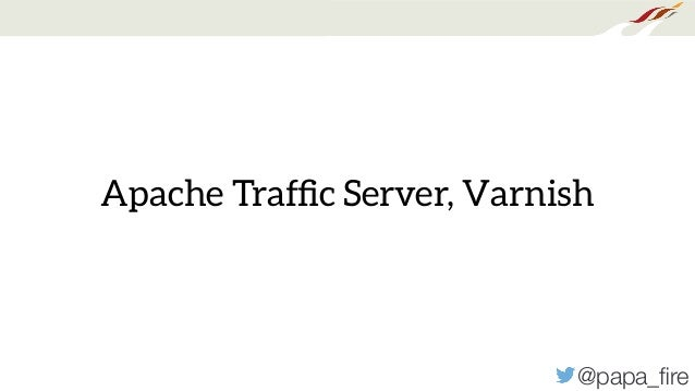 @papa_fire Apache Traffic Server, Varnish