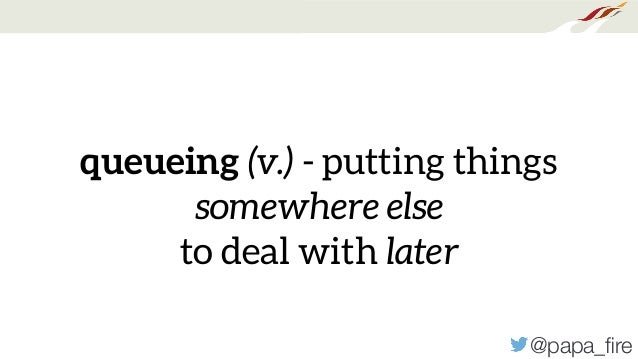 @papa_fire queueing (v.) - putting things somewhere else to deal with later