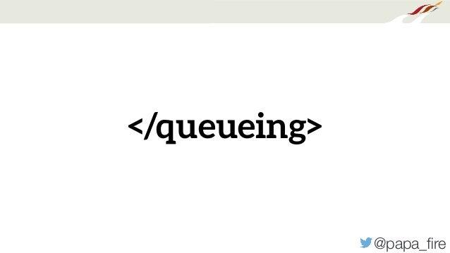 @papa_fire </queueing>