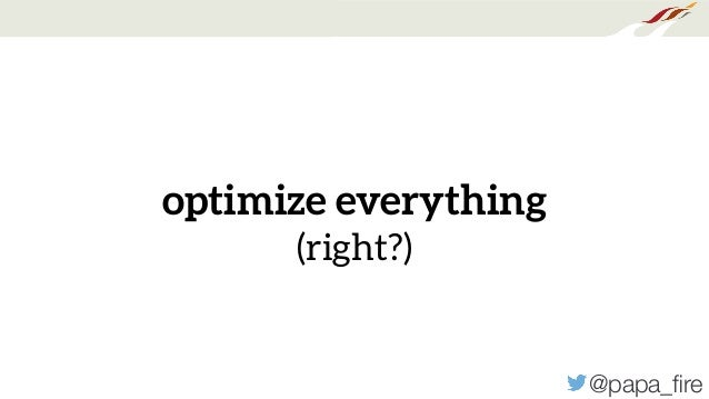 @papa_fire optimize everything (right?)