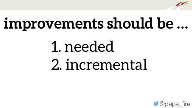 @papa_fire improvements should be … 1. needed 2. incremental