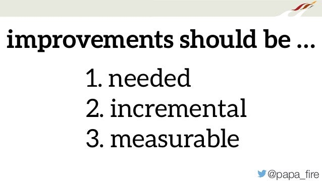 @papa_fire improvements should be … 1. needed 2. incremental 3. measurable