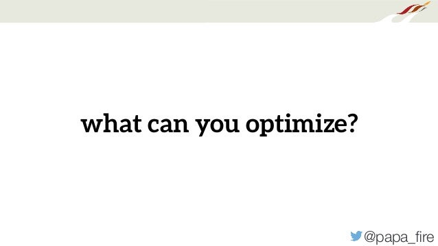 @papa_fire what can you optimize?