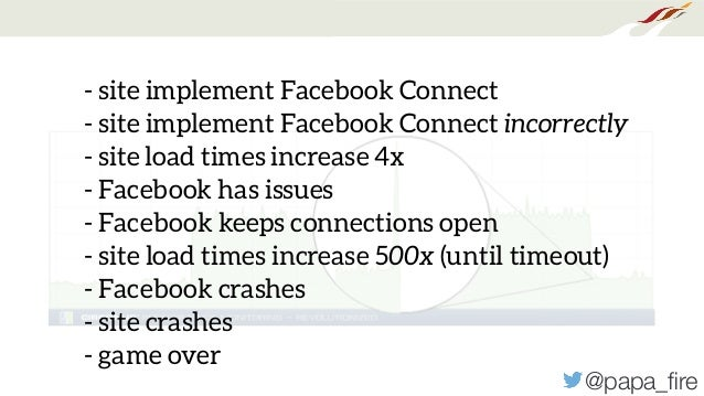 @papa_fire - site implement Facebook Connect - site implement Facebook Connect incorrectly - site load times increase 4x - ...