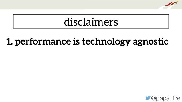 @papa_fire disclaimers 1. performance is technology agnostic