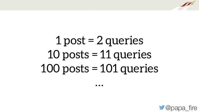 @papa_fire 1 post = 2 queries 10 posts = 11 queries 100 posts = 101 queries …