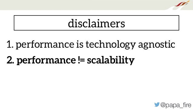 @papa_fire disclaimers 1. performance is technology agnostic 2. performance != scalability