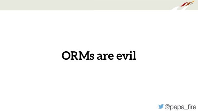 @papa_fire ORMs are evil