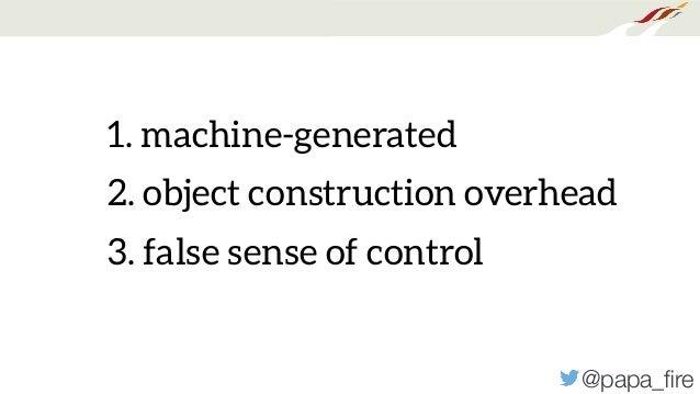 @papa_fire 1. machine-generated 2. object construction overhead 3. false sense of control