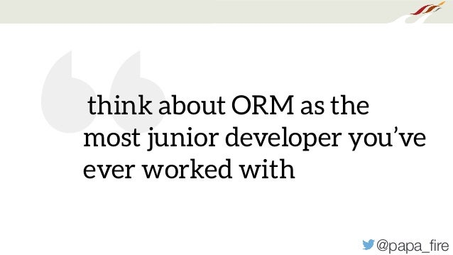 """@papa_fire """" think about ORM as the most junior developer you've ever worked with"""
