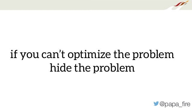 @papa_fire if you can't optimize the problem hide the problem