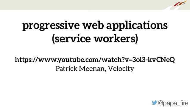 @papa_fire progressive web applications (service workers) https://www.youtube.com/watch?v=3ol3-kvCNeQ Patrick Meenan, Veloc...