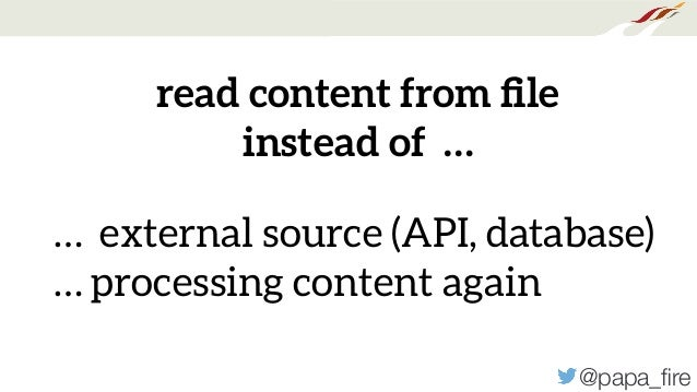 @papa_fire … external source (API, database) … processing content again read content from file instead of …