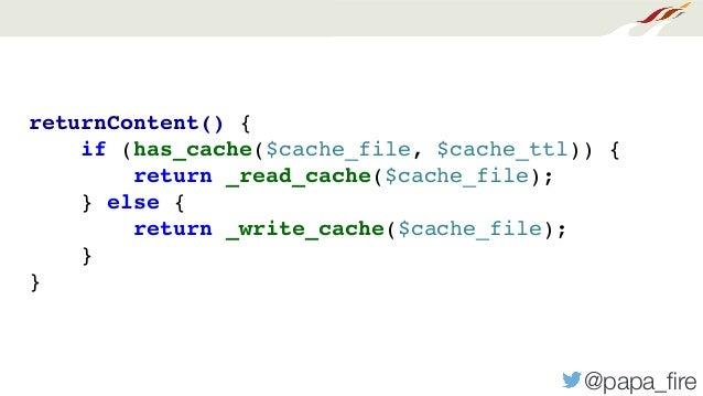 @papa_fire returnContent() { if (has_cache($cache_file, $cache_ttl)) { return _read_cache($cache_file); } else { return _wr...