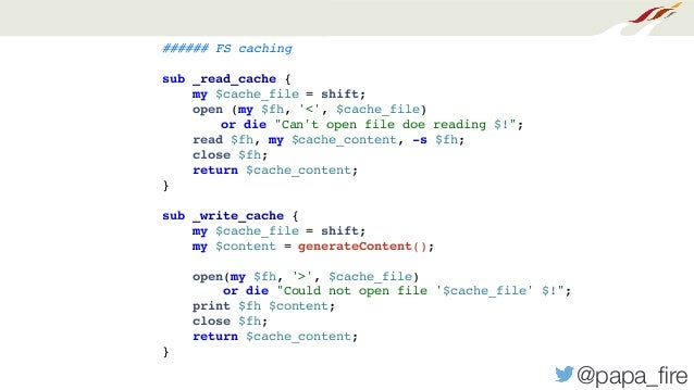 """@papa_fire ###### FS caching sub _read_cache { my $cache_file = shift; open (my $fh, '<', $cache_file) or die """"Can't open f..."""