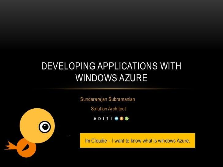 DEVELOPING APPLICATIONS WITH      WINDOWS AZURE       Sundararajan Subramanian           Solution Architect         Im Clo...