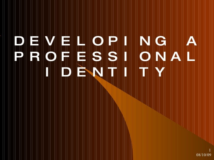 DEVELOPING A PROFESSIONAL IDENTITY 08/10/09 <ul><ul><li></li></ul></ul>