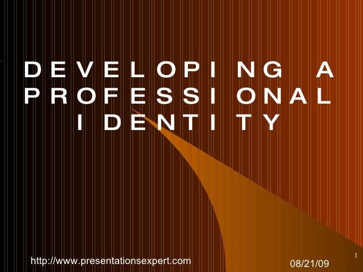 DEVELOPING A PROFESSIONAL IDENTITY 08/21/09 <ul><ul><li></li></ul></ul>