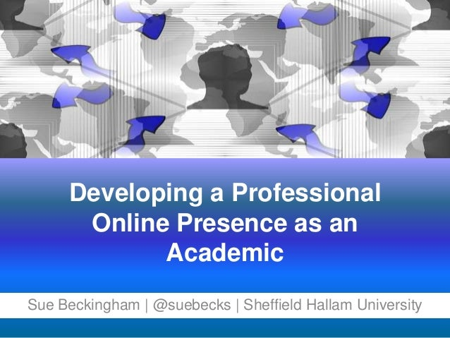 Developing a Professional Online Presence as an Academic Sue Beckingham | @suebecks | Sheffield Hallam University