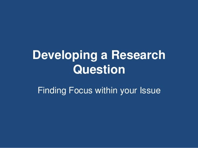 Developing a Research Question Finding Focus within your Issue