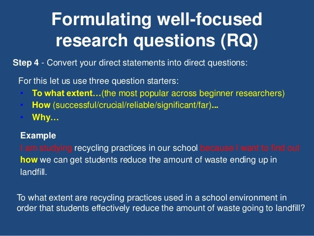 Formulating well-focused research questions (RQ) Step 4 - Convert your direct statements into direct questions: For this l...