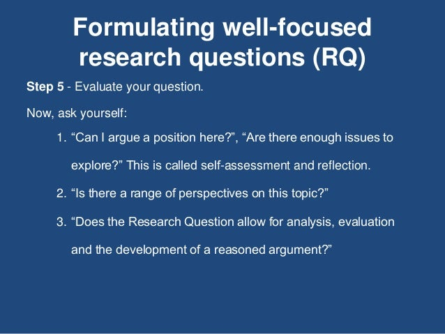 """Formulating well-focused research questions (RQ) Step 5 - Evaluate your question. Now, ask yourself: 1. """"Can I argue a pos..."""