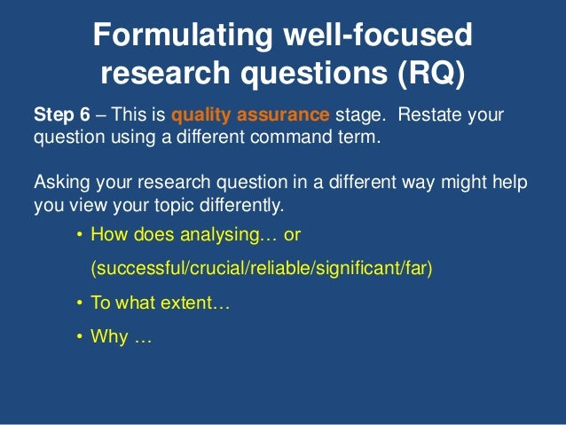Formulating well-focused research questions (RQ) Step 6 – This is quality assurance stage. Restate your question using a d...
