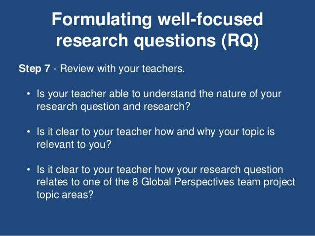 Formulating well-focused research questions (RQ) Step 7 - Review with your teachers. • Is your teacher able to understand ...