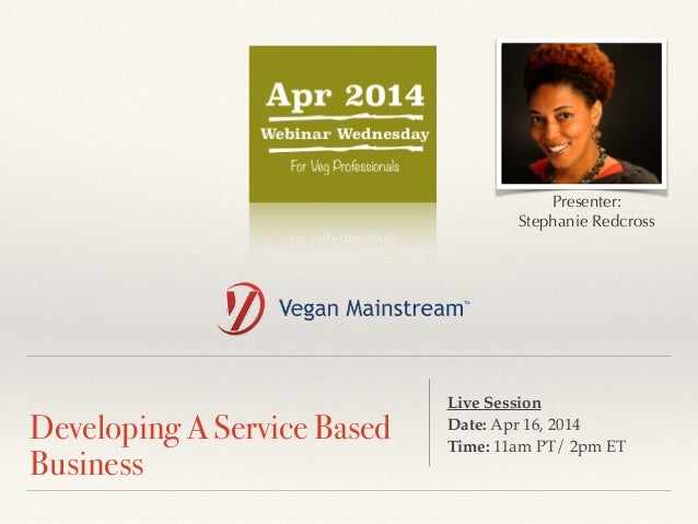! Developing A Service Based Business Live Session ! Date: Apr 16, 2014 ! Time: 11am PT/ 2pm ET Presenter: Stephanie Redcr...