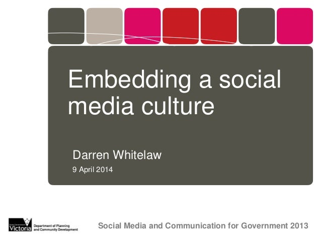 Embedding a socialmedia cultureDarren Whitelaw9 April 2014       Social Media and Communication for Government 2013