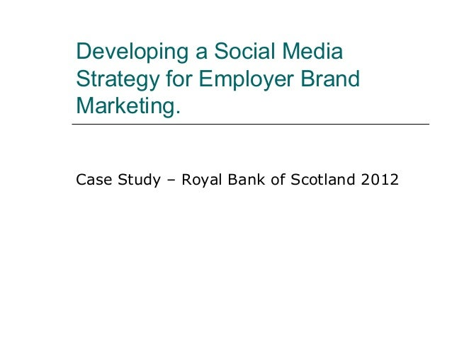 Developing a Social MediaStrategy for Employer BrandMarketing.Case Study – Royal Bank of Scotland 2012