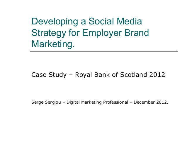 Developing a Social MediaStrategy for Employer BrandMarketing.Case Study – Royal Bank of Scotland 2012Serge Sergiou – Digi...