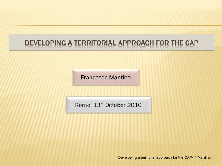 Developing a territorial approach for the CAP- F.Mantino Francesco Mantino Rome, 13 th  October 2010