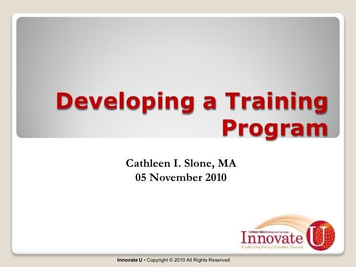 Developing a Training            Program       Cathleen I. Slone, MA        05 November 2010    Innovate U • Copyright © 2...