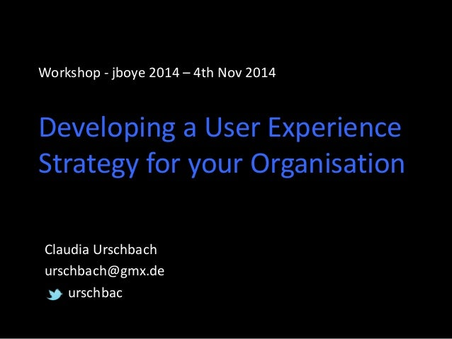 Workshop - jboye 2014 – 4th Nov 2014 Developing a User Experience Strategy for your Organisation  Claudia Urschbach  ursch...