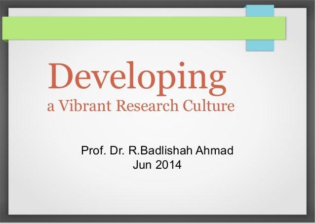 Developing a Vibrant Research Culture Prof. Dr. R.Badlishah Ahmad Jun 2014