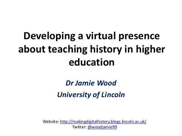 Developing a virtual presence about teaching history in higher education Dr Jamie Wood University of Lincoln Website: http...