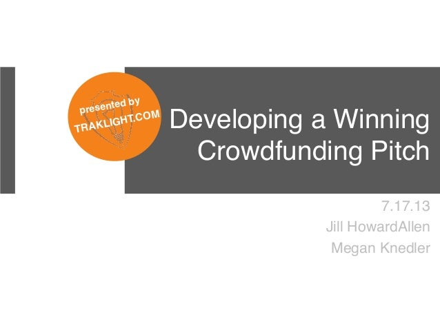 Developing a Winning Crowdfunding Pitch! 7.17.13! Jill HowardAllen! Megan Knedler! ! presented by ! TRAKLIGHT.COM!
