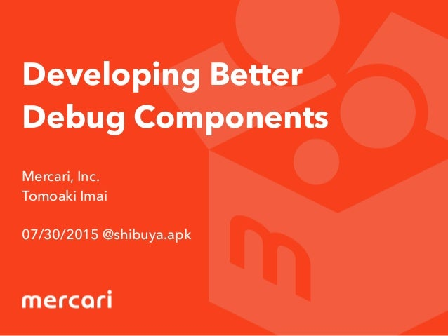 Developing Better Debug Components Mercari, Inc. Tomoaki Imai 07/30/2015 @shibuya.apk