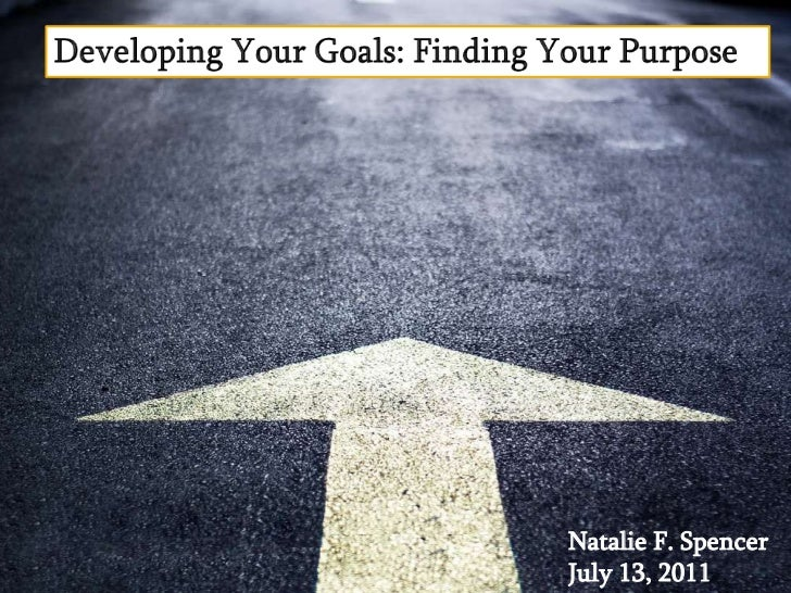 Developing Your Goals: Finding Your Purpose  <br />Natalie F. Spencer<br />July 13, 2011<br />