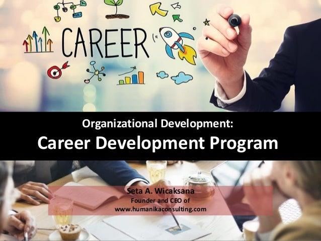 Organizational Development: Career Development Program Seta A. Wicaksana Founder and CEO of www.humanikaconsulting.com