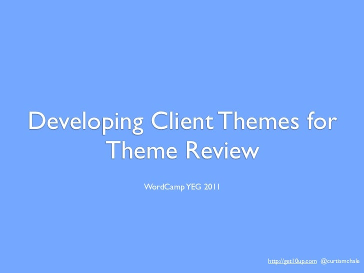 Developing Client Themes for      Theme Review          WordCamp YEG 2011                              http://get10up.com ...