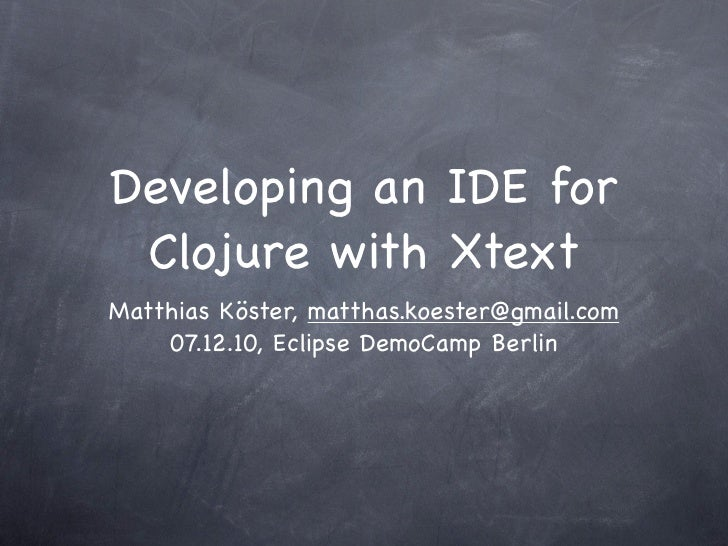 Developing an IDE for Clojure with XtextMatthias Köster, matthas.koester@gmail.com    07.12.10, Eclipse DemoCamp Berlin