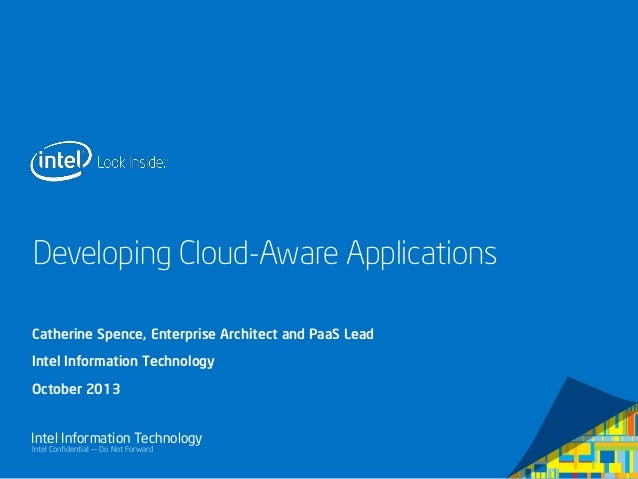 Intel Confidential — Do Not Forward Intel Information Technology Developing Cloud-Aware Applications Catherine Spence, Ent...