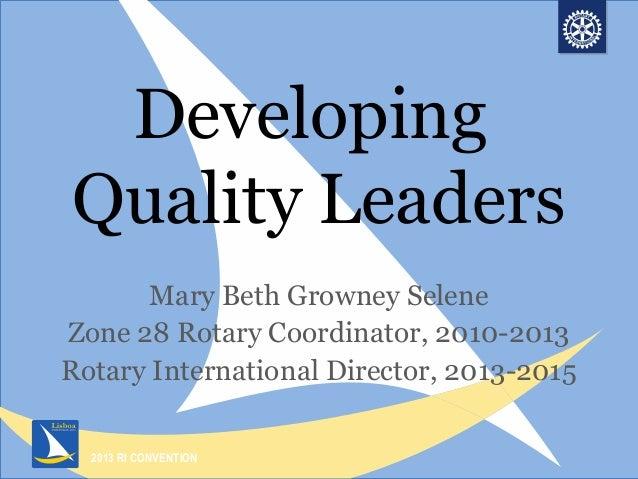 2013 RI CONVENTIONDevelopingQuality LeadersMary Beth Growney SeleneZone 28 Rotary Coordinator, 2010-2013Rotary Internation...