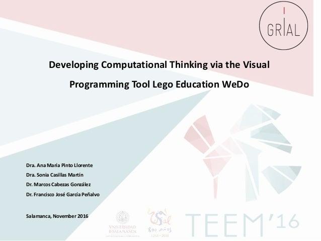 DevelopingComputationalThinkingviatheVisual ProgrammingToolLegoEducationWeDo Dra. Ana María Pinto Llorente Dra. ...